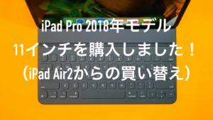 iPad Pro 2018年モデル 11インチを購入しました!(iPad Air2からの買い替え)