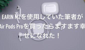 EARIN M2を使用していた筆者がAir Pods Proを買ったらますます幸せになれた!