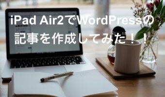 iPad Air2でWordPressの記事を作成してみた!!