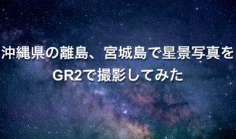 沖縄県の離島、宮城島で星景写真をGR2で撮影してみた