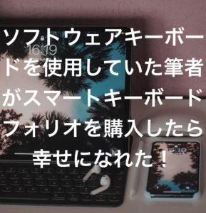 ソフトウェアキーボードを使用していた筆者がスマートキーボードフォリオを購入したら幸せになれた!