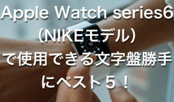 Apple Watch series6(NIKEモデル)で使用できる文字盤勝手にベスト5!