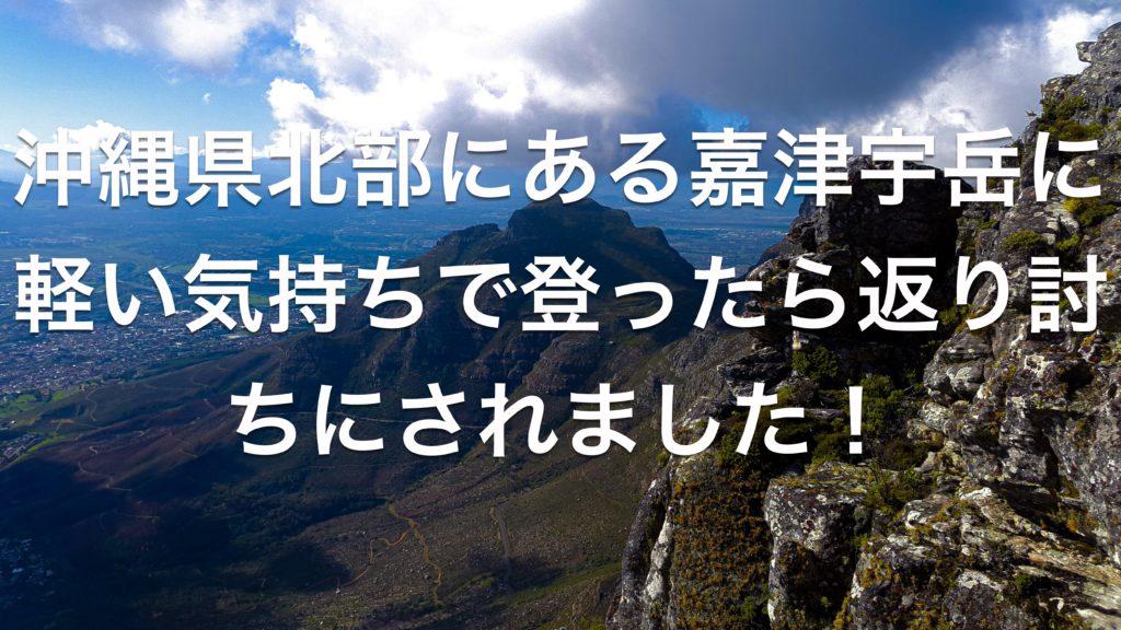 沖縄県北部にある嘉津宇岳に軽い気持ちで登ったら返り討ちにされました!