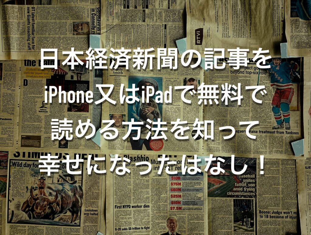 日本経済新聞の記事をiPhone又はiPadで無料で読める方法を知って幸せになったはなし!