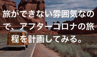 旅ができない雰囲気なので、アフターコロナの旅程を計画してみる。